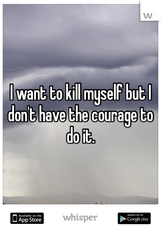 I want to kill myself but I don't have the courage to do it.