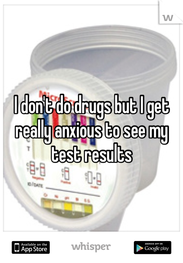 I don't do drugs but I get really anxious to see my test results