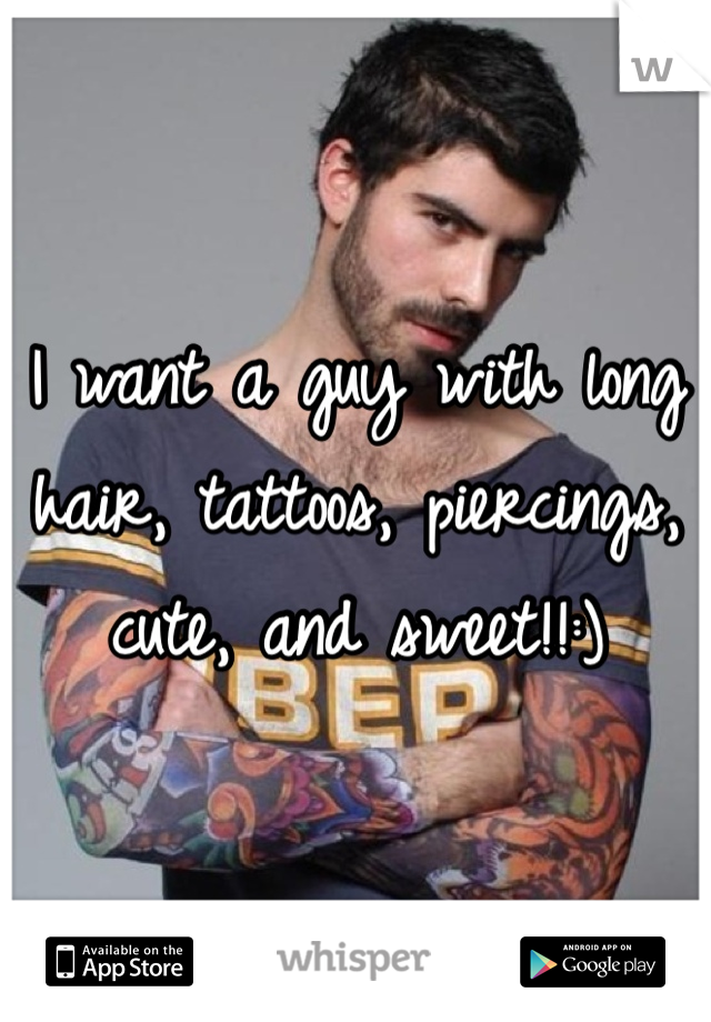 I want a guy with long hair, tattoos, piercings, cute, and sweet!!:)