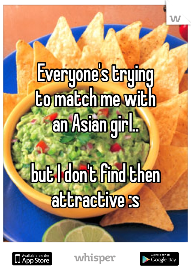 Everyone's trying  to match me with an Asian girl..  but I don't find then attractive :s