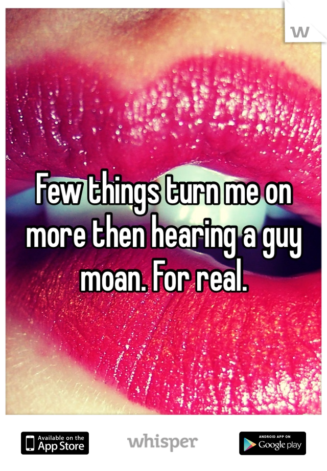 Few things turn me on more then hearing a guy moan. For real.