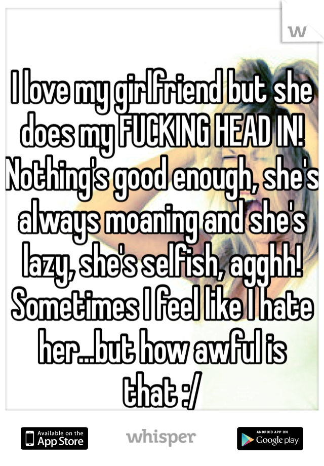 I love my girlfriend but she does my FUCKING HEAD IN! Nothing's good enough, she's always moaning and she's lazy, she's selfish, agghh! Sometimes I feel like I hate her...but how awful is that :/