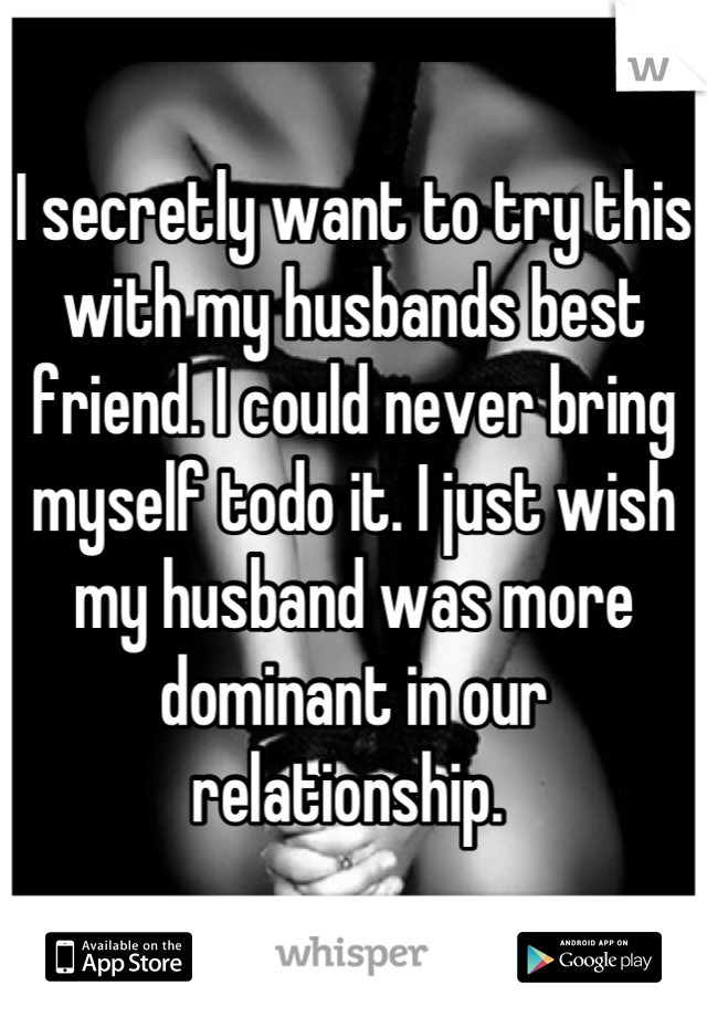 I secretly want to try this with my husbands best friend. I could never bring myself todo it. I just wish my husband was more dominant in our relationship.