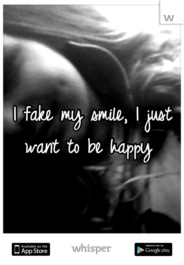 I fake my smile, I just want to be happy