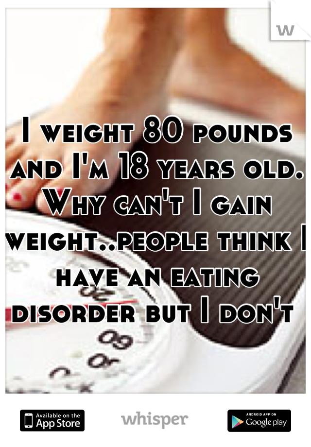 I weight 80 pounds and I'm 18 years old. Why can't I gain weight..people think I have an eating disorder but I don't