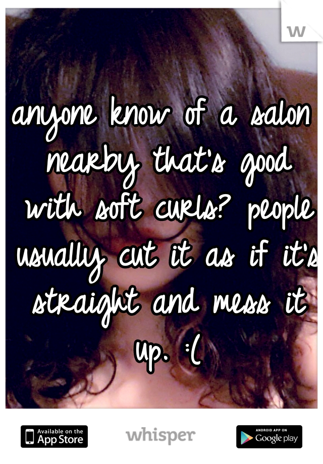 anyone know of a salon nearby that's good with soft curls? people usually cut it as if it's straight and mess it up. :(