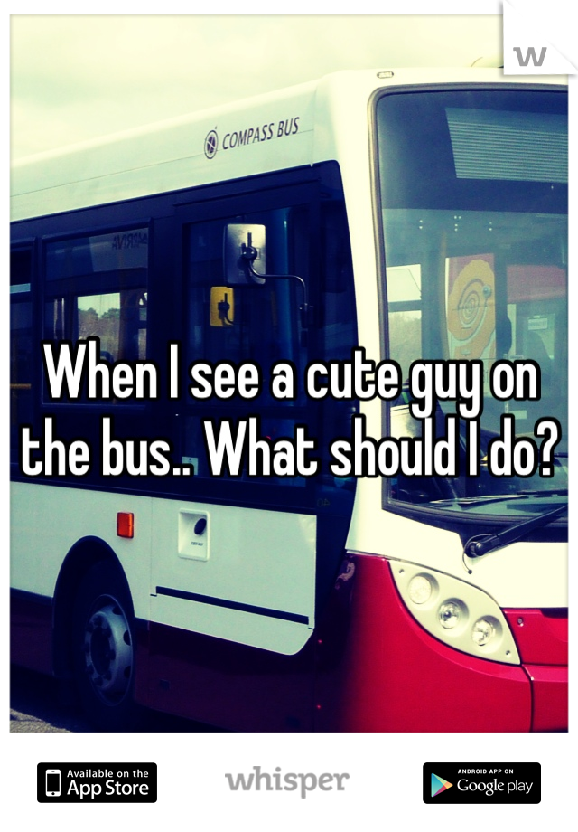When I see a cute guy on the bus.. What should I do?