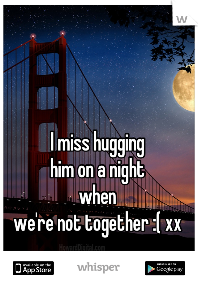 I miss hugging  him on a night  when  we're not together :( xx