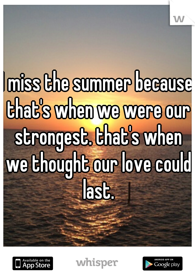 I miss the summer because that's when we were our strongest. that's when we thought our love could last.