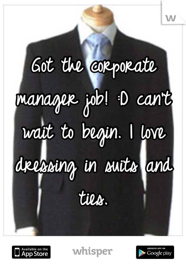 Got the corporate manager job! :D can't wait to begin. I love dressing in suits and ties.