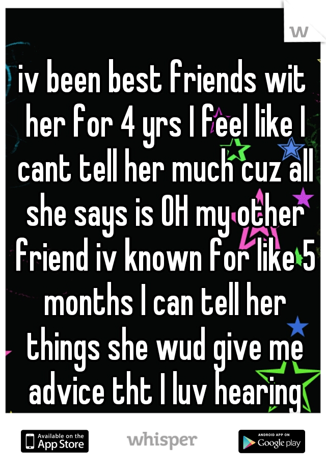iv been best friends wit her for 4 yrs I feel like I cant tell her much cuz all she says is OH my other friend iv known for like 5 months I can tell her things she wud give me advice tht I luv hearing