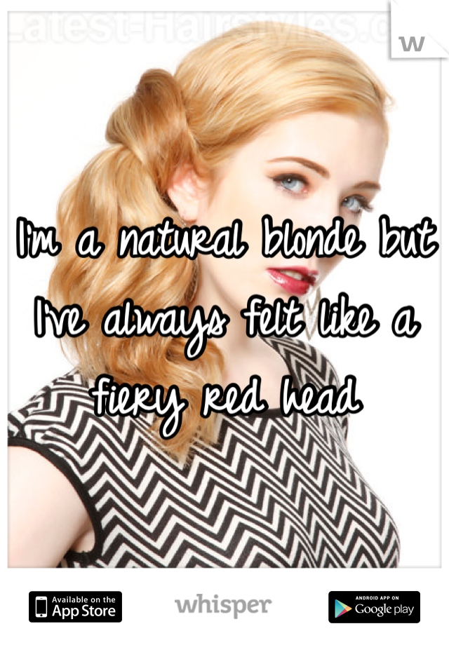 I'm a natural blonde but I've always felt like a fiery red head