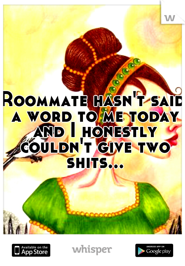 Roommate hasn't said a word to me today and I honestly couldn't give two shits...