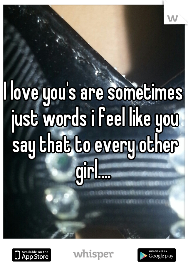 I love you's are sometimes just words i feel like you say that to every other girl....