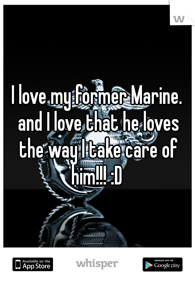 I love my former Marine. and I love that he loves the way I take care of him!!! :D