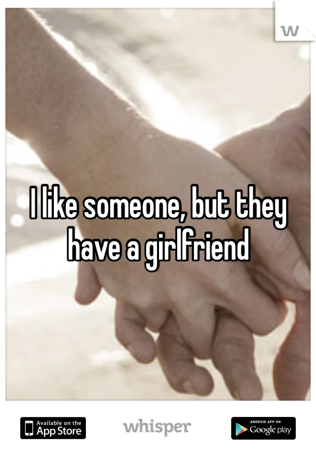 I like someone, but they have a girlfriend