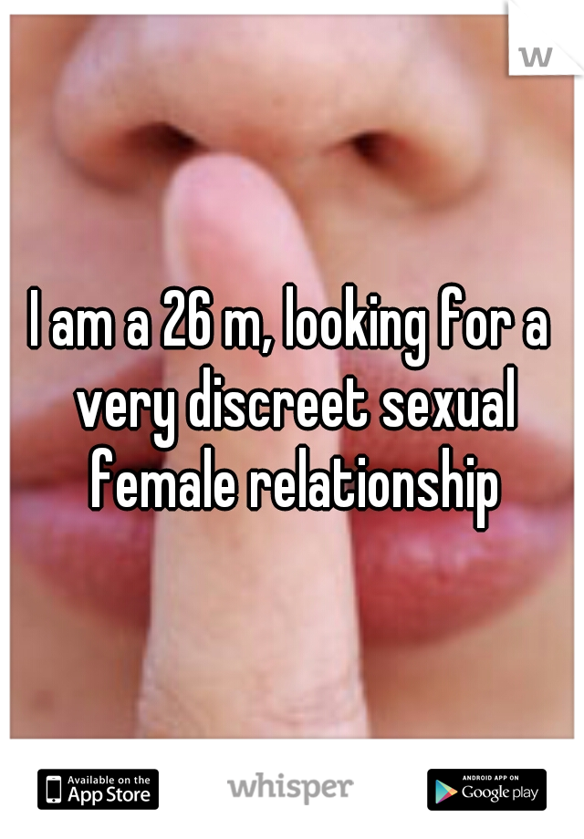 I am a 26 m, looking for a very discreet sexual female relationship
