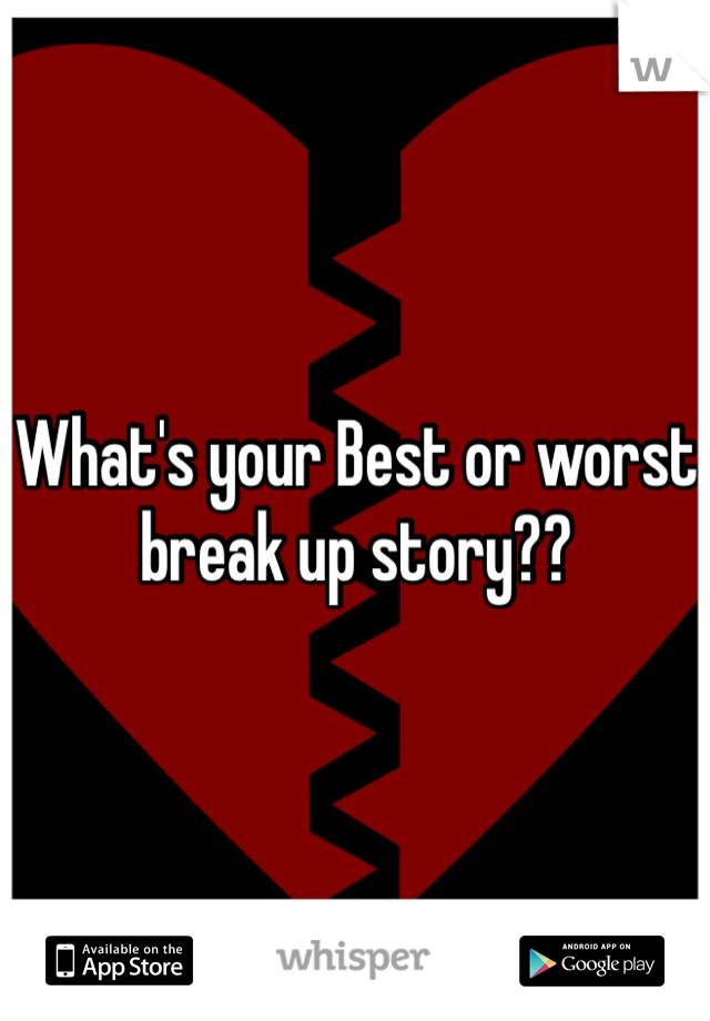 What's your Best or worst break up story??