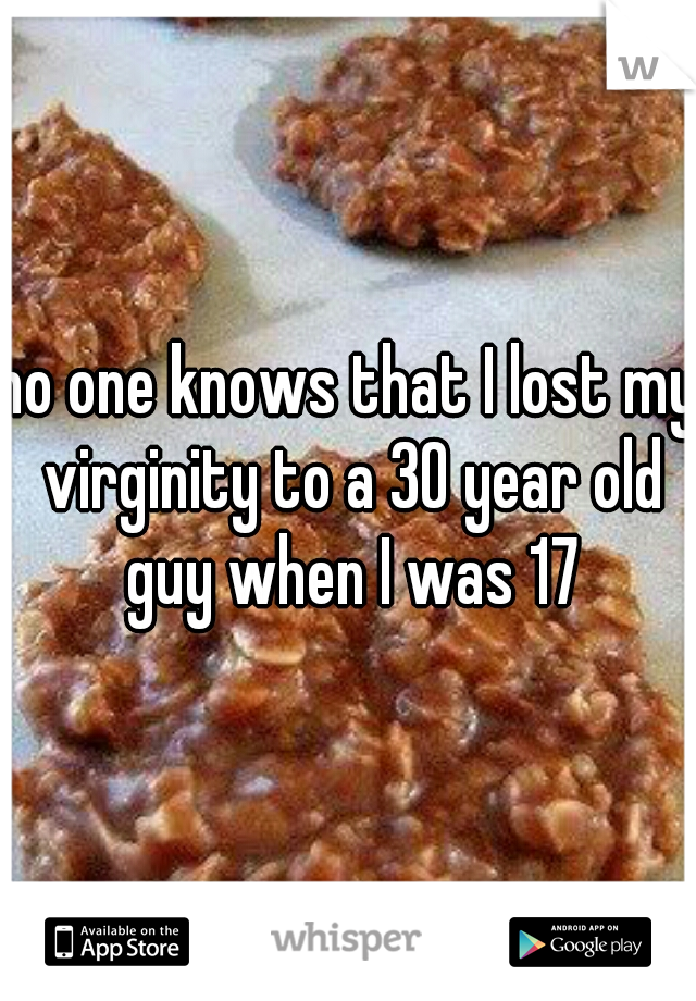 no one knows that I lost my virginity to a 30 year old guy when I was 17
