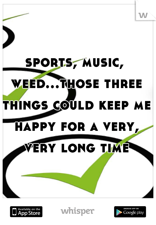 sports, music, weed...those three things could keep me happy for a very, very long time