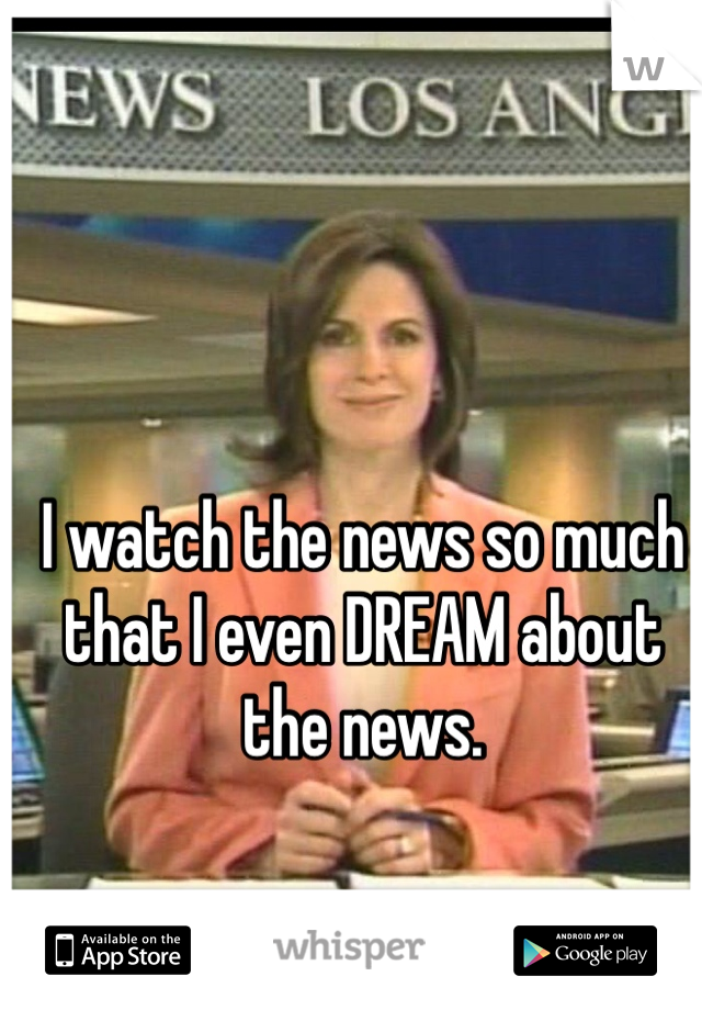 I watch the news so much that I even DREAM about the news.