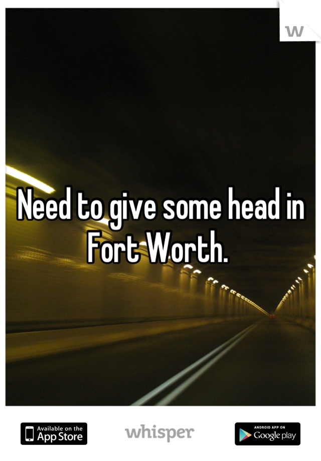 Need to give some head in Fort Worth.
