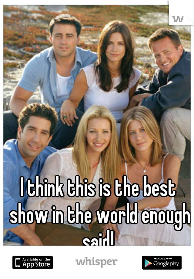 I think this is the best show in the world enough said!