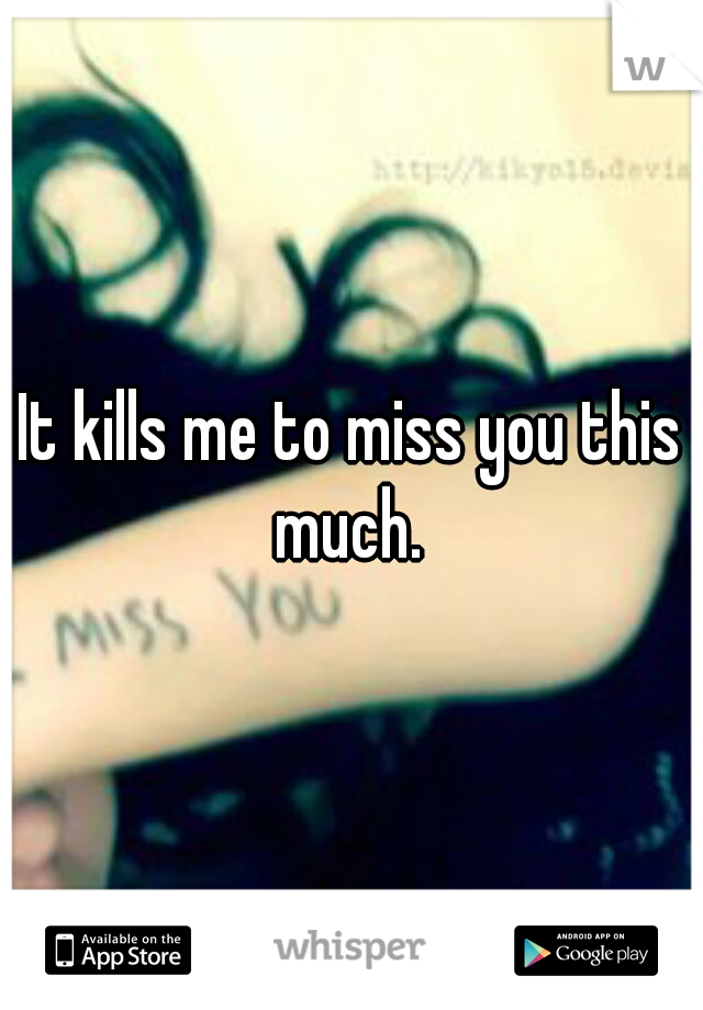 It kills me to miss you this much.