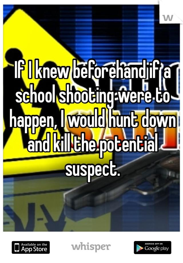 If I knew beforehand if a school shooting were to happen, I would hunt down and kill the potential suspect.