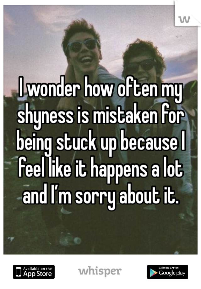 I wonder how often my shyness is mistaken for being stuck up because I feel like it happens a lot  and I'm sorry about it.