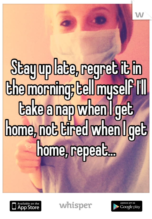 Stay up late, regret it in the morning; tell myself I'll take a nap when I get home, not tired when I get home, repeat...