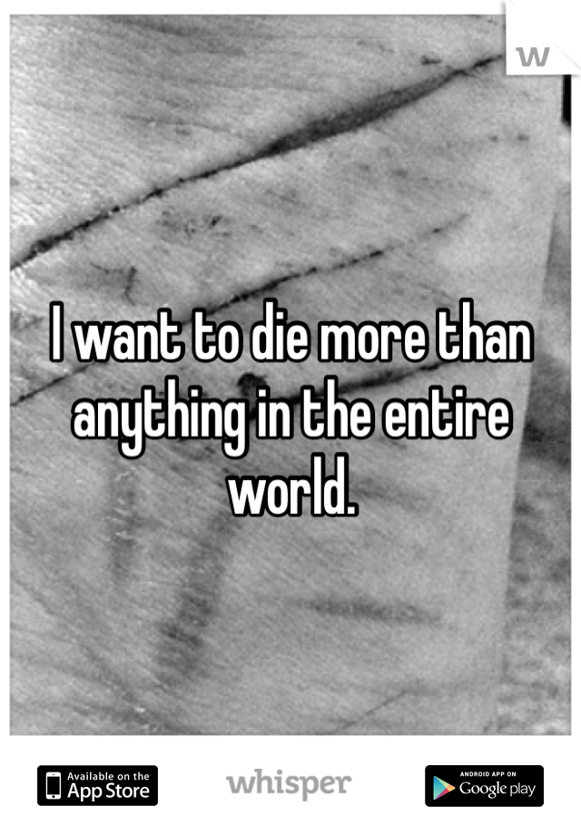 I want to die more than anything in the entire world.