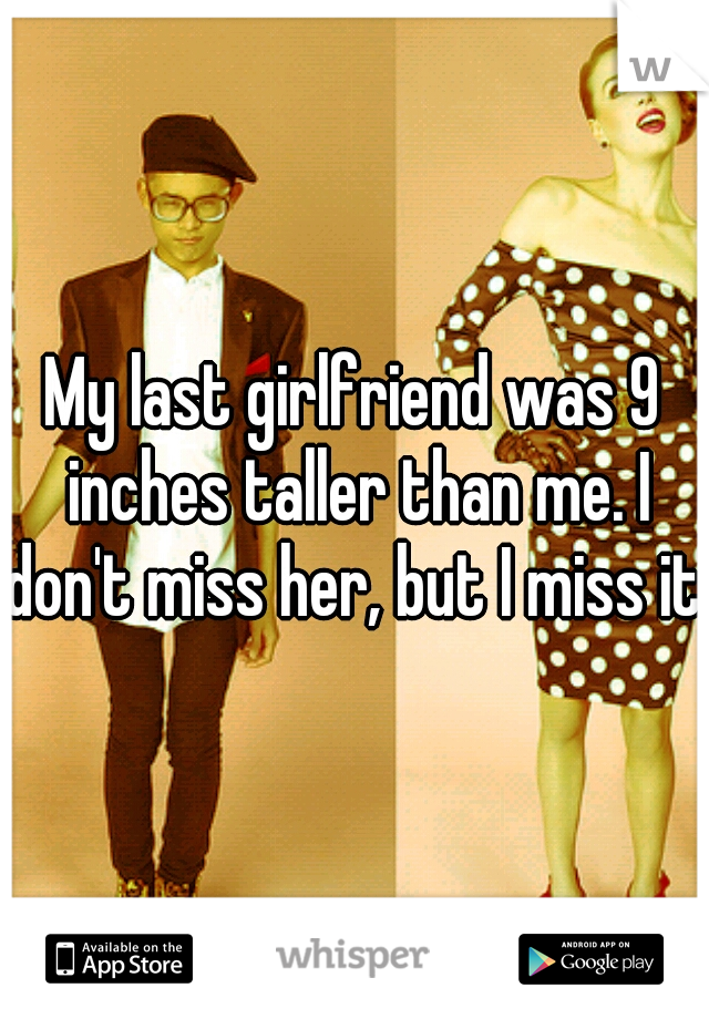 My last girlfriend was 9 inches taller than me. I don't miss her, but I miss it.
