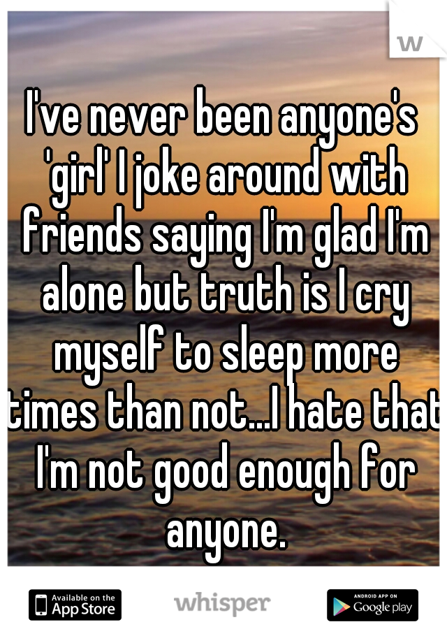 I've never been anyone's 'girl' I joke around with friends saying I'm glad I'm alone but truth is I cry myself to sleep more times than not...I hate that I'm not good enough for anyone.