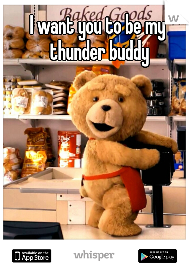 I want you to be my thunder buddy