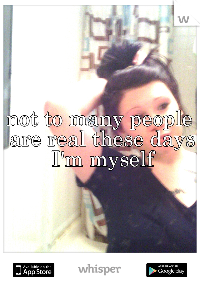 not to many people are real these days I'm myself