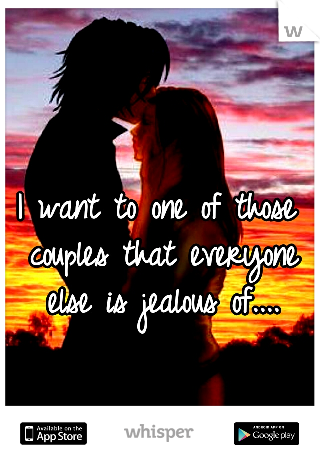 I want to one of those couples that everyone else is jealous of....