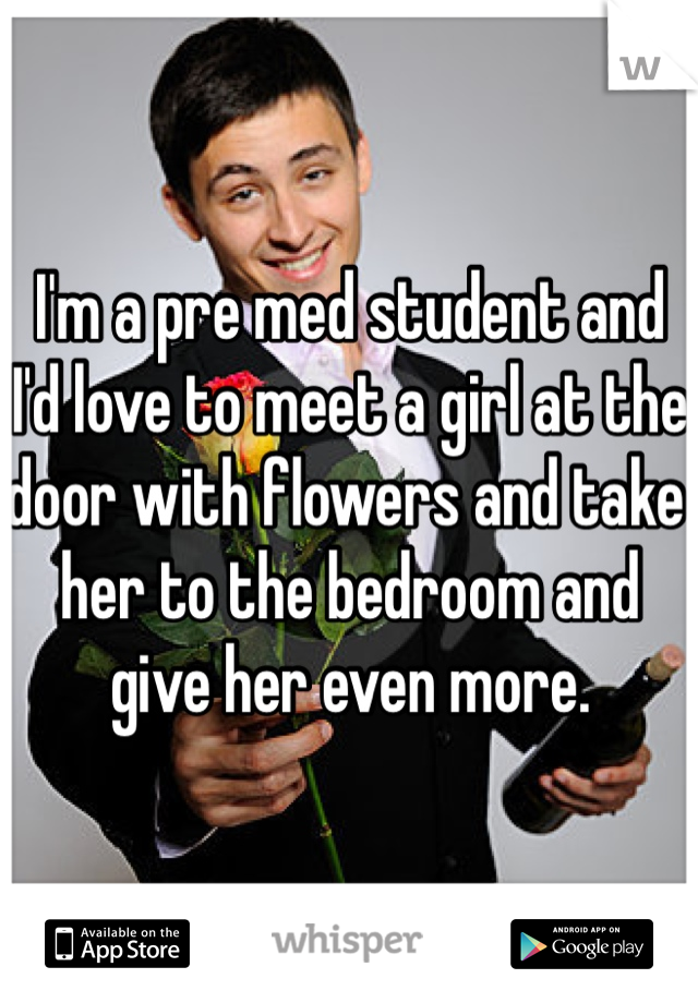 I'm a pre med student and I'd love to meet a girl at the door with flowers and take her to the bedroom and give her even more.