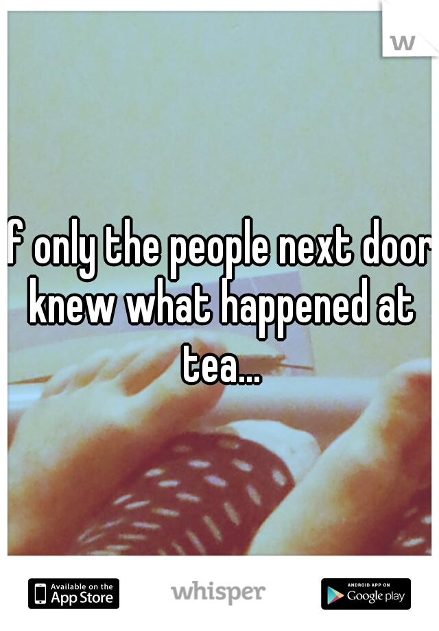 If only the people next door knew what happened at tea...