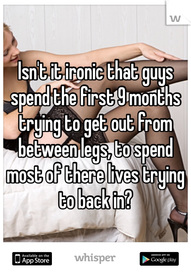 Isn't it ironic that guys spend the first 9 months trying to get out from between legs, to spend most of there lives trying to back in?