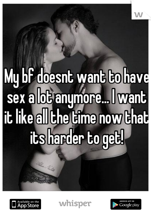 My bf doesnt want to have sex a lot anymore... I want it like all the time now that its harder to get!
