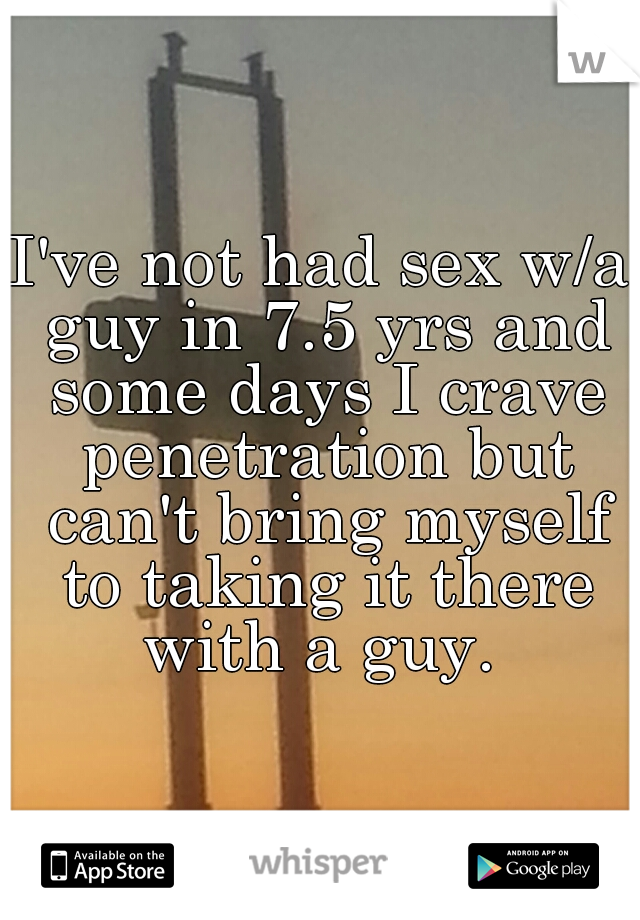 I've not had sex w/a guy in 7.5 yrs and some days I crave penetration but can't bring myself to taking it there with a guy.