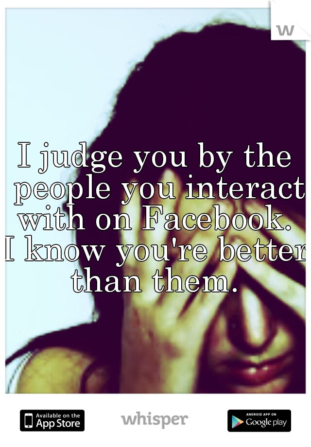 I judge you by the people you interact with on Facebook.   I know you're better than them.