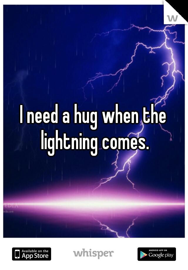 I need a hug when the lightning comes.