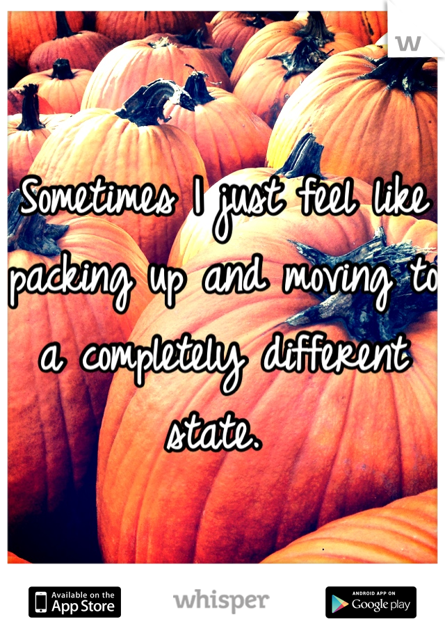 Sometimes I just feel like packing up and moving to a completely different state.