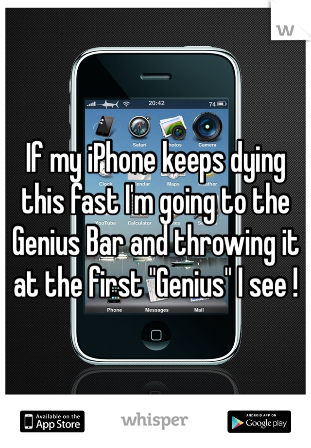 """If my iPhone keeps dying this fast I'm going to the Genius Bar and throwing it at the first """"Genius"""" I see !"""