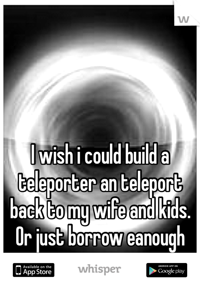 I wish i could build a teleporter an teleport back to my wife and kids. Or just borrow eanough money to get me an my belongings HOME