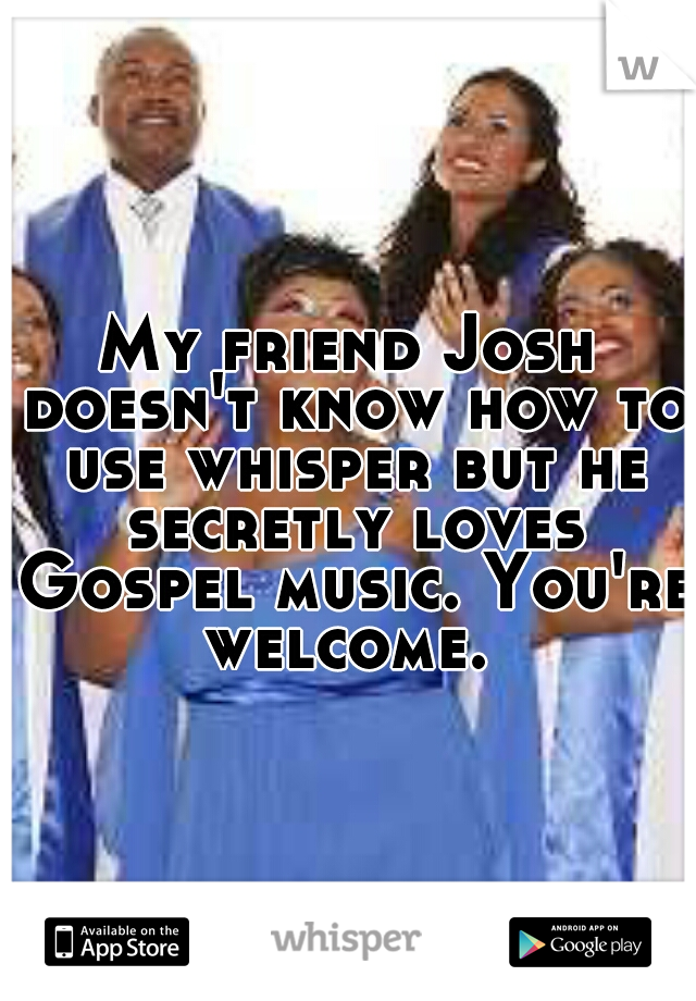 My friend Josh doesn't know how to use whisper but he secretly loves Gospel music. You're welcome.