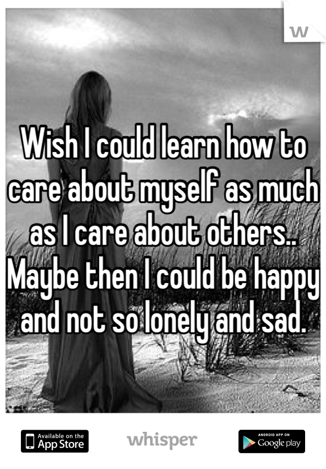 Wish I could learn how to care about myself as much as I care about others.. Maybe then I could be happy and not so lonely and sad.