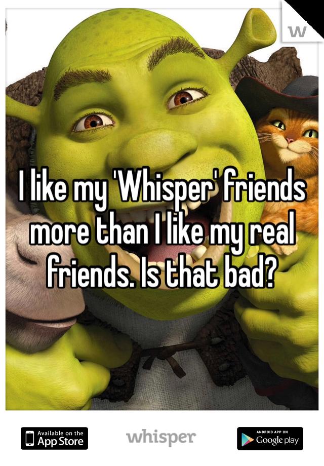 I like my 'Whisper' friends more than I like my real friends. Is that bad?